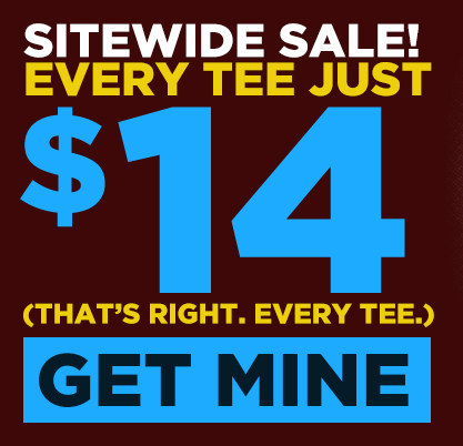 Sitewide Sale! Every Tee Just $14/ Every Single Tee! Get Yours.